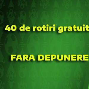 40 rotiri gratuite FARA DEPUNERE